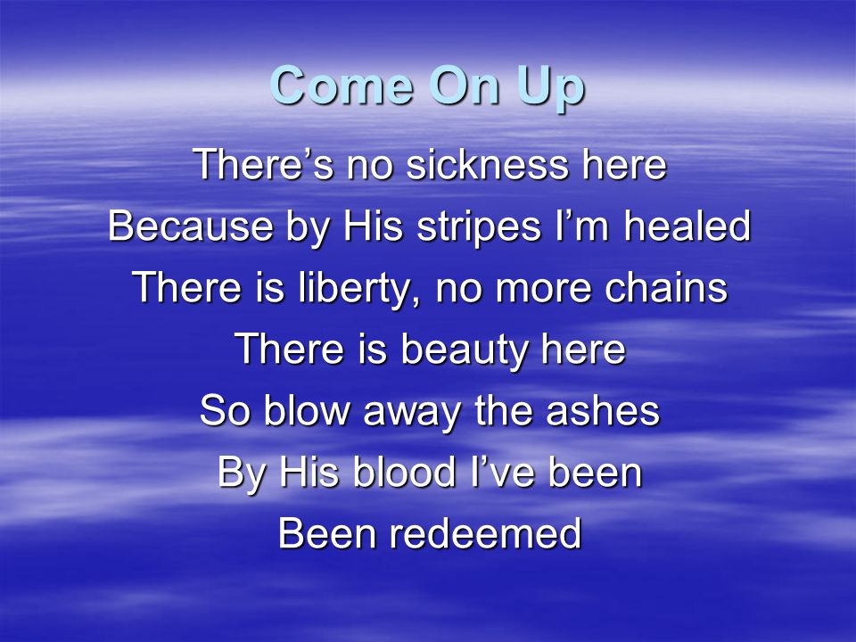 Come On Up There's no sickness here Because by His stripes I'm healed