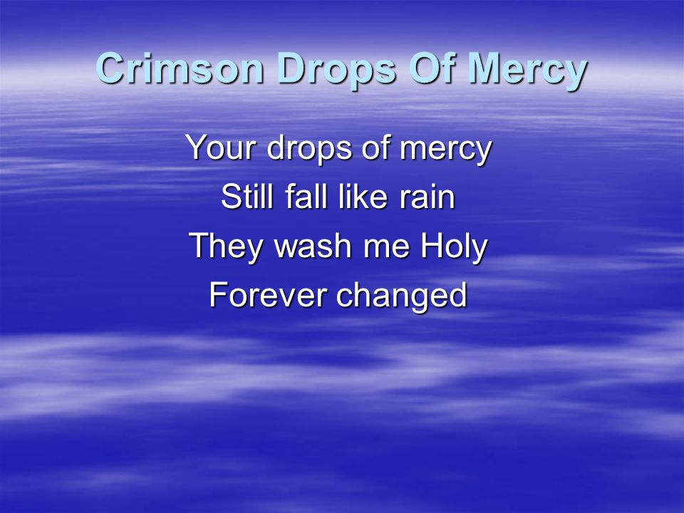 Crimson Drops Of Mercy Your drops of mercy Still fall like rain