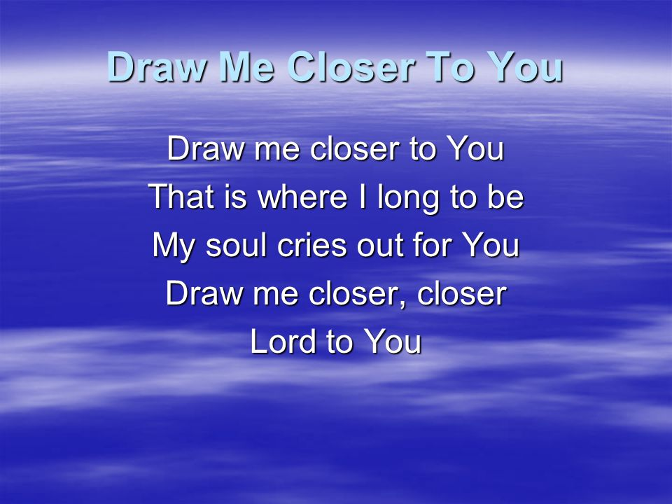 Draw Me Closer To You Draw me closer to You That is where I long to be