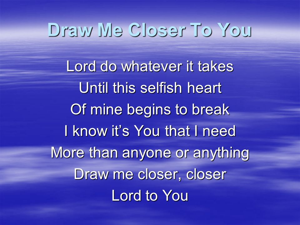 Draw Me Closer To You Lord do whatever it takes