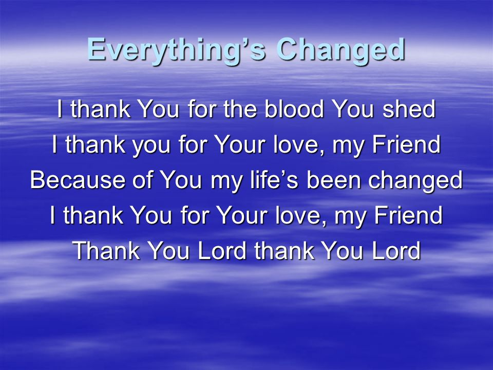 Everything's Changed I thank You for the blood You shed