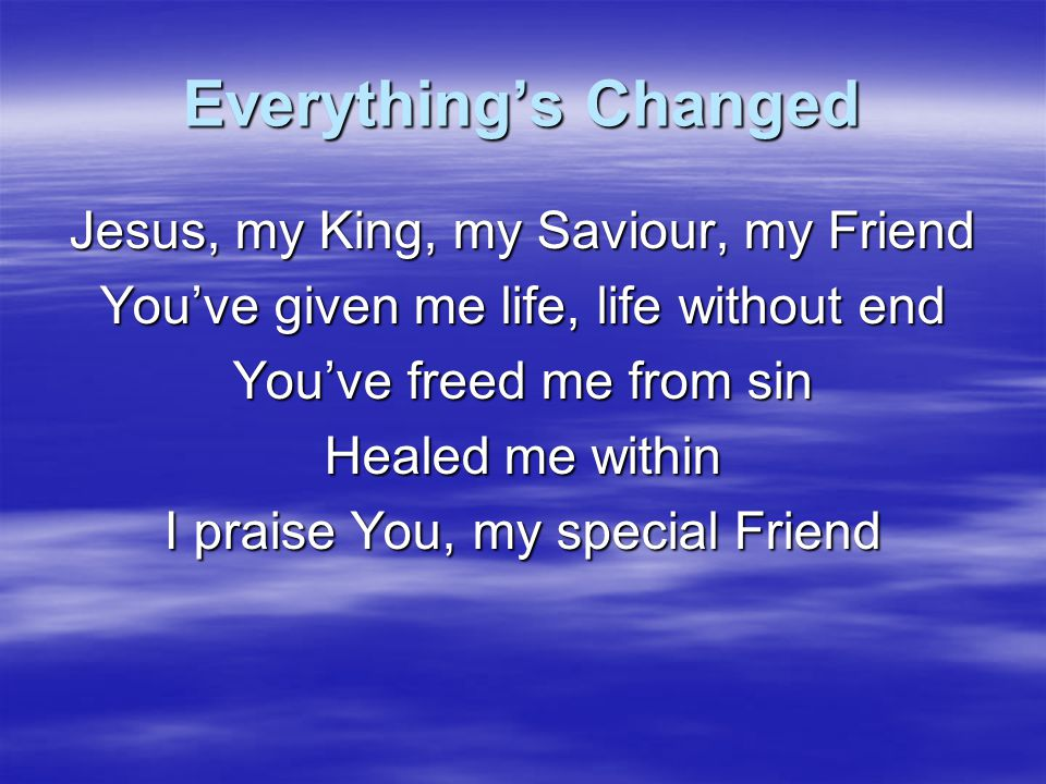Everything's Changed Jesus, my King, my Saviour, my Friend
