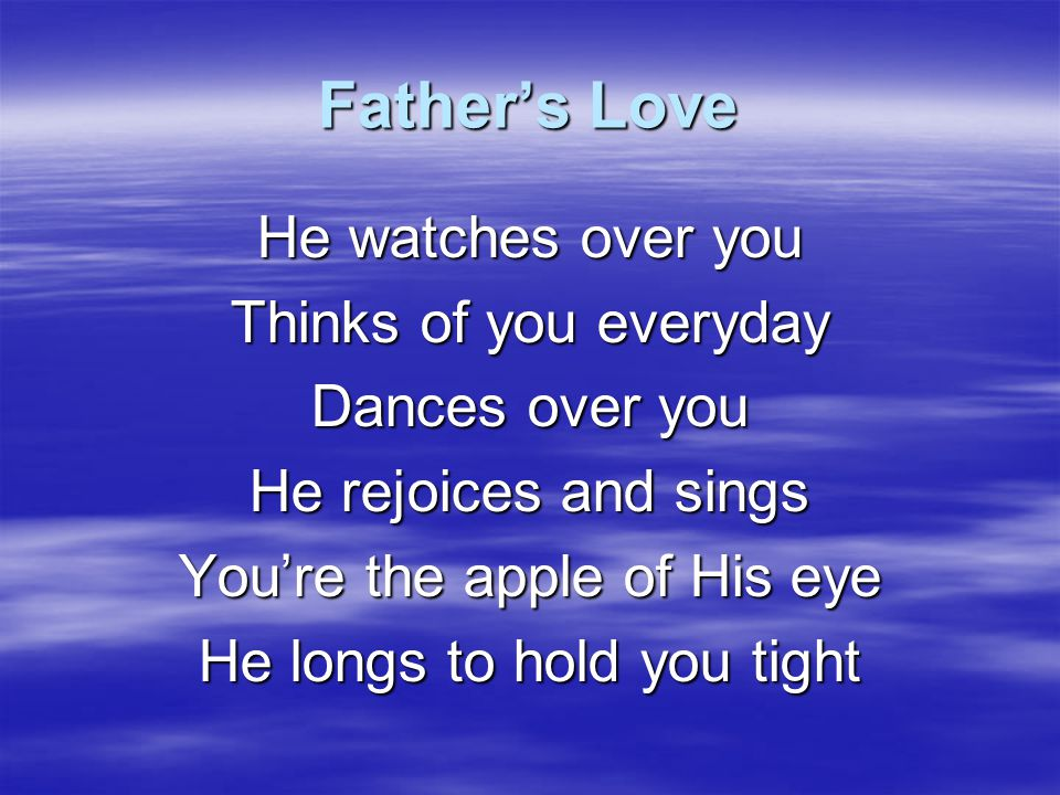 Father's Love He watches over you Thinks of you everyday