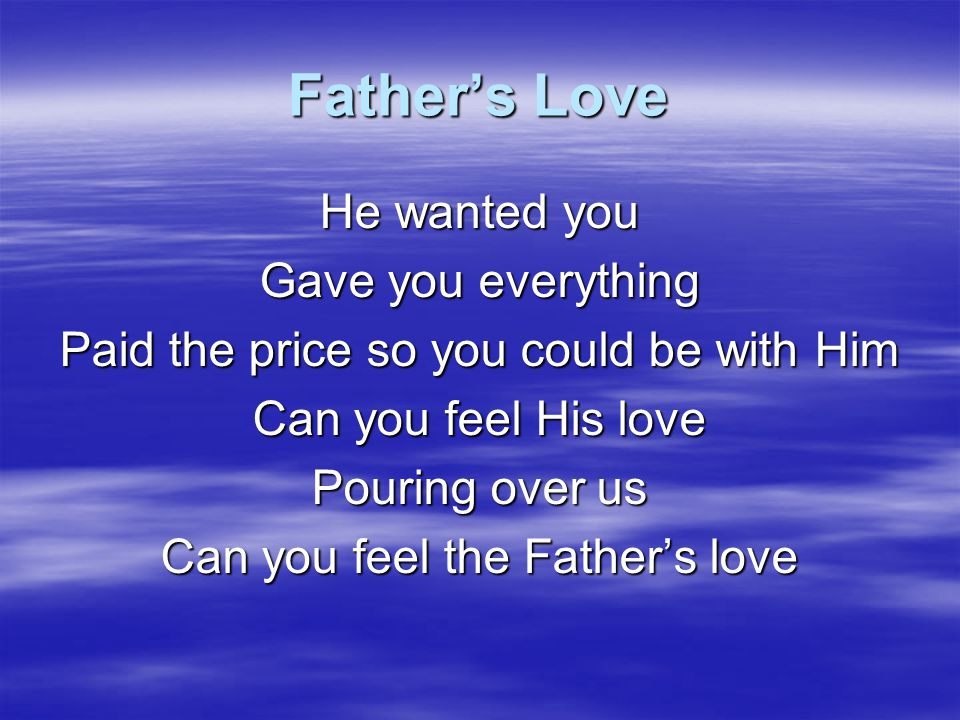 Father's Love He wanted you Gave you everything