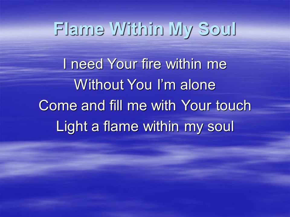 Flame Within My Soul I need Your fire within me Without You I'm alone