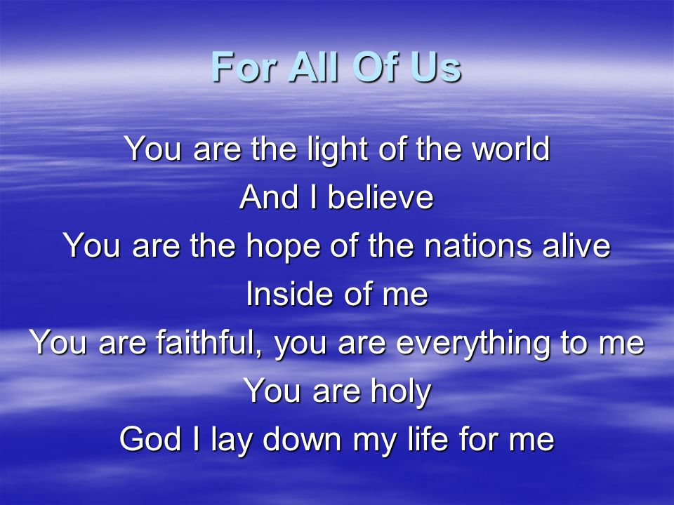 For All Of Us You are the light of the world And I believe