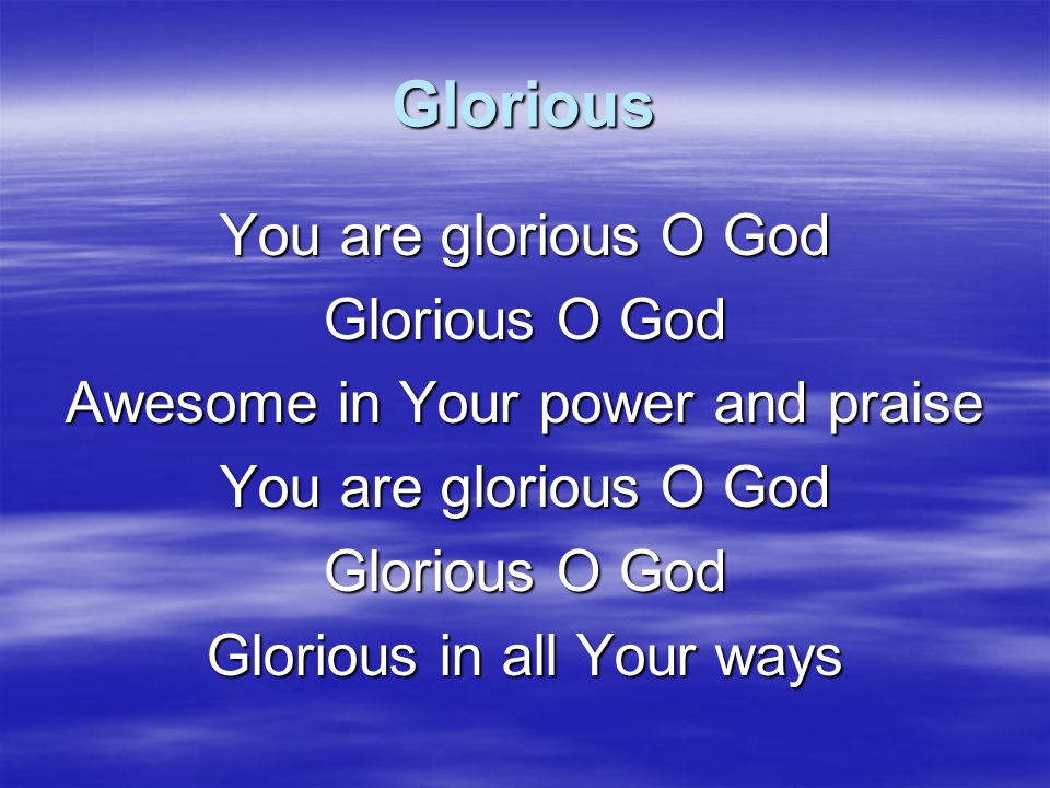 Glorious You are glorious O God Glorious O God