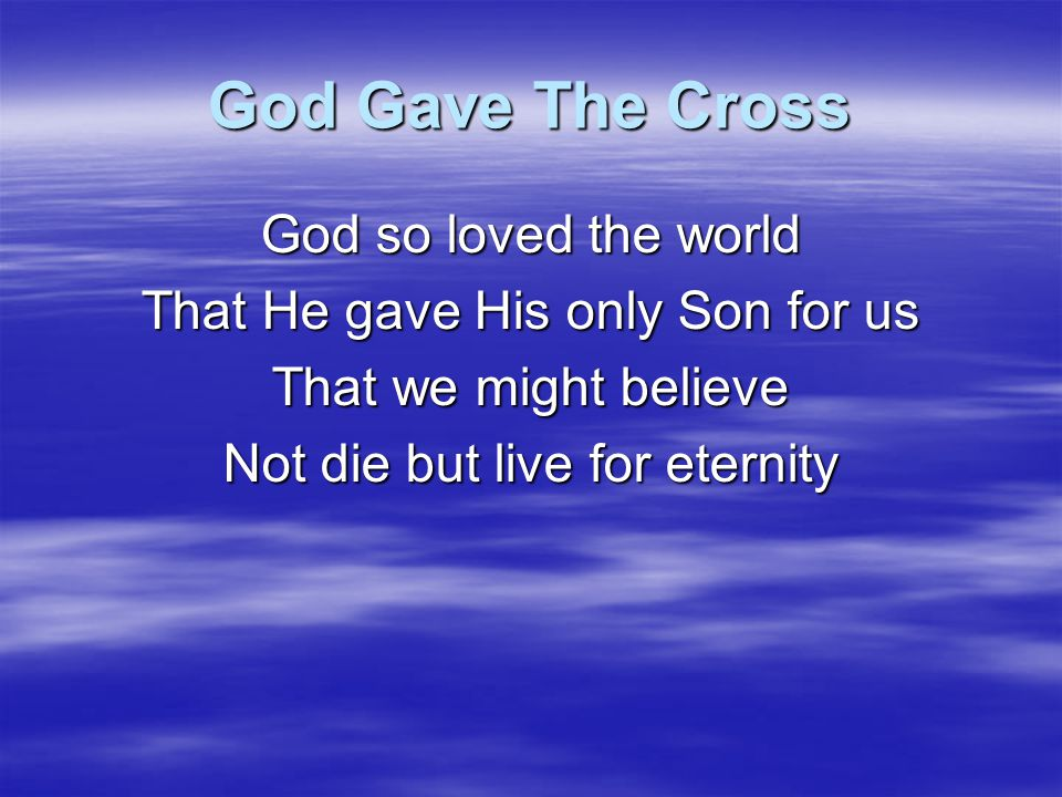 God Gave The Cross God so loved the world