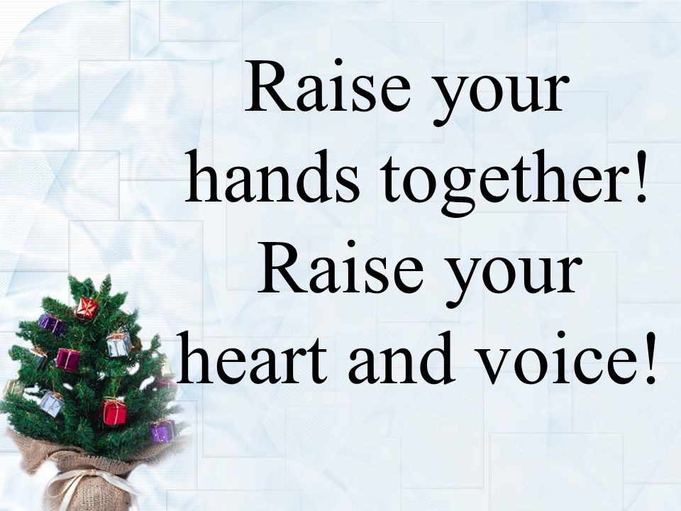 Raise your hands together! Raise your heart and voice!