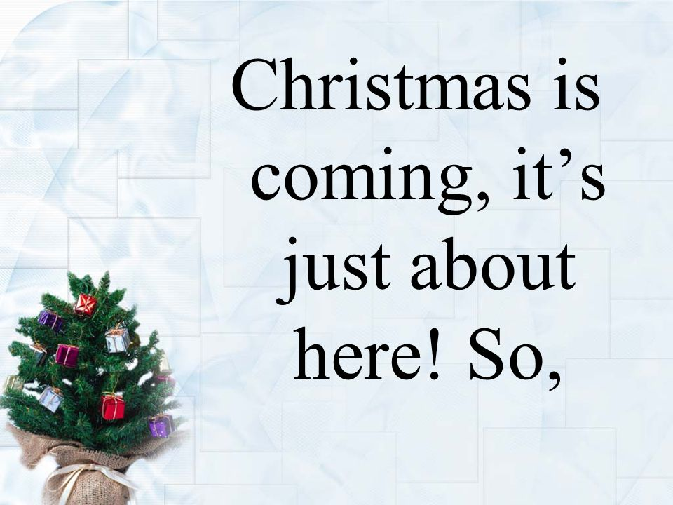 Christmas is coming, it's just about here! So,