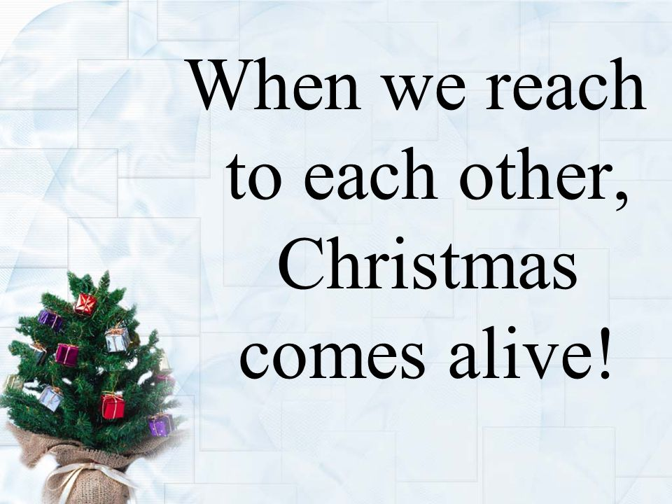 When we reach to each other, Christmas comes alive!
