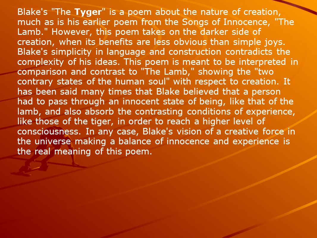 Blake s The Tyger is a poem about the nature of creation, much as is his earlier poem from the Songs of Innocence, The Lamb. However, this poem takes on the darker side of creation, when its benefits are less obvious than simple joys.
