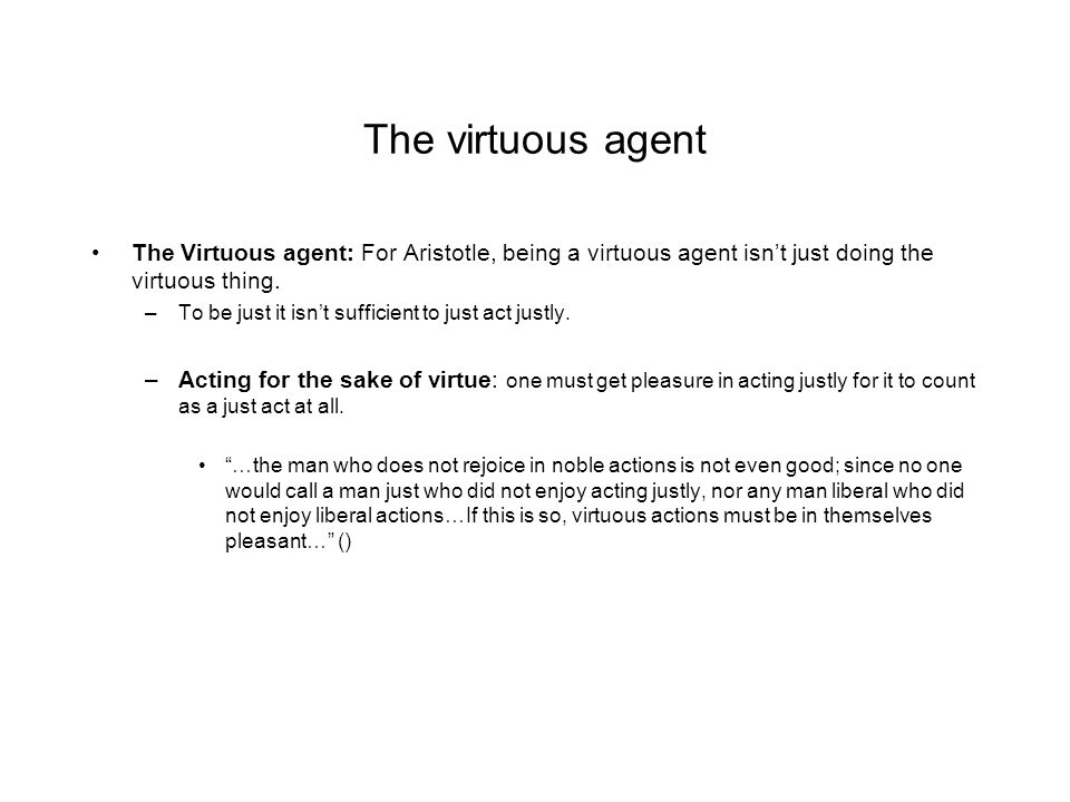 The virtuous agent The Virtuous agent: For Aristotle, being a virtuous agent isn't just doing the virtuous thing.
