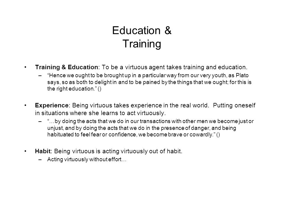 Education & Training Training & Education: To be a virtuous agent takes training and education.