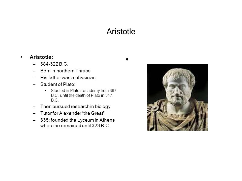 Aristotle Aristotle: 384-322 B.C. Born in northern Thrace
