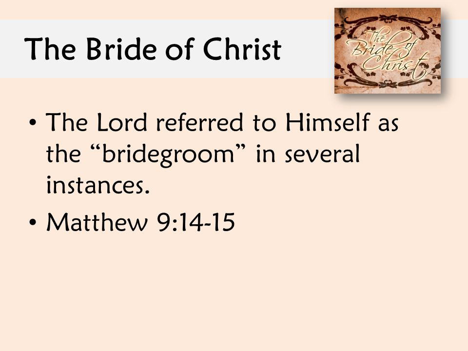The Bride of Christ The Lord referred to Himself as the bridegroom in several instances.
