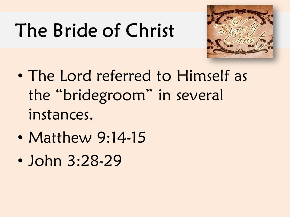 The Bride of Christ The Lord referred to Himself as the bridegroom in several instances. Matthew 9:14-15.
