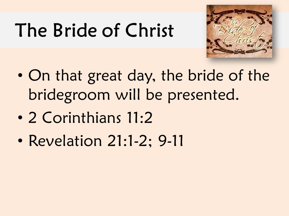 The Bride of Christ On that great day, the bride of the bridegroom will be presented. 2 Corinthians 11:2.