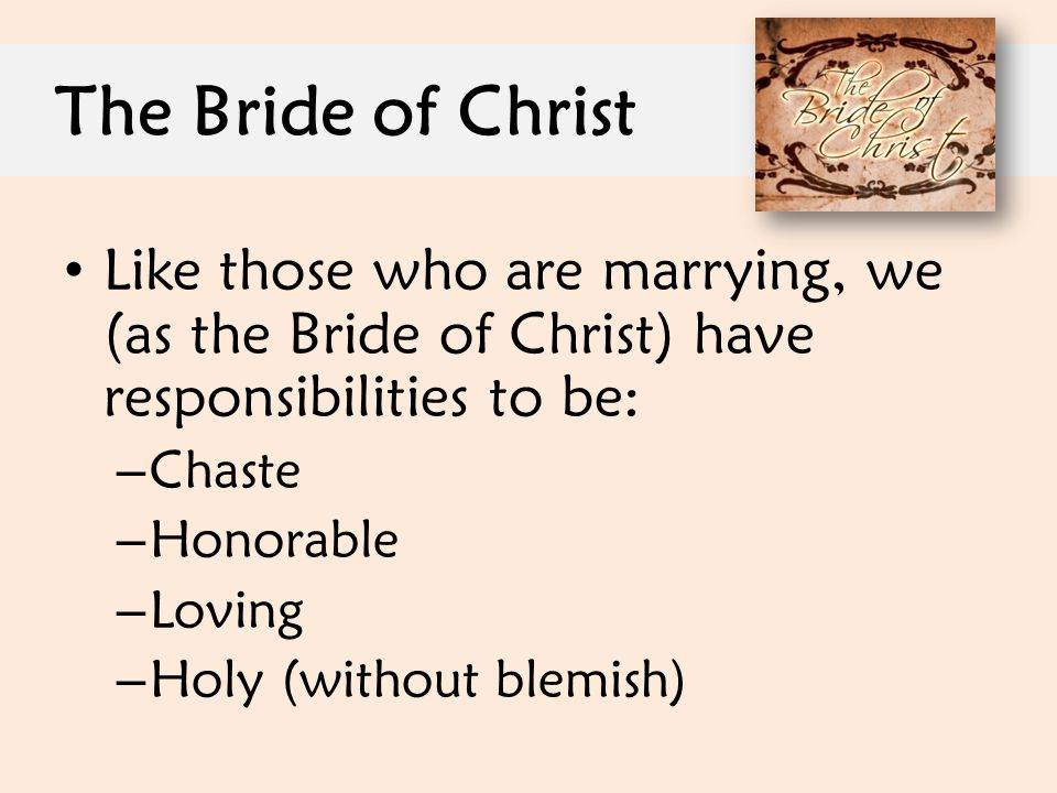 The Bride of Christ Like those who are marrying, we (as the Bride of Christ) have responsibilities to be: