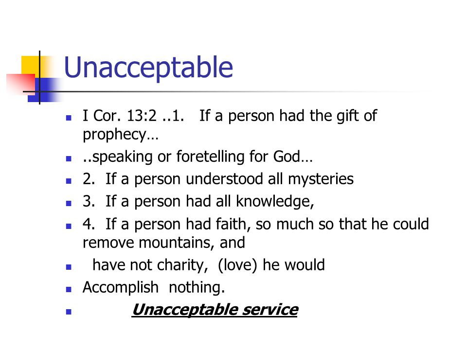 Unacceptable I Cor. 13:2 ..1. If a person had the gift of prophecy…