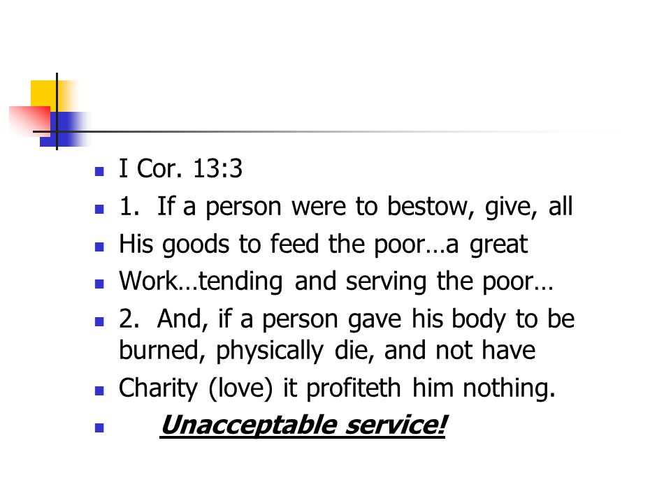 I Cor. 13:3 1. If a person were to bestow, give, all. His goods to feed the poor…a great. Work…tending and serving the poor…
