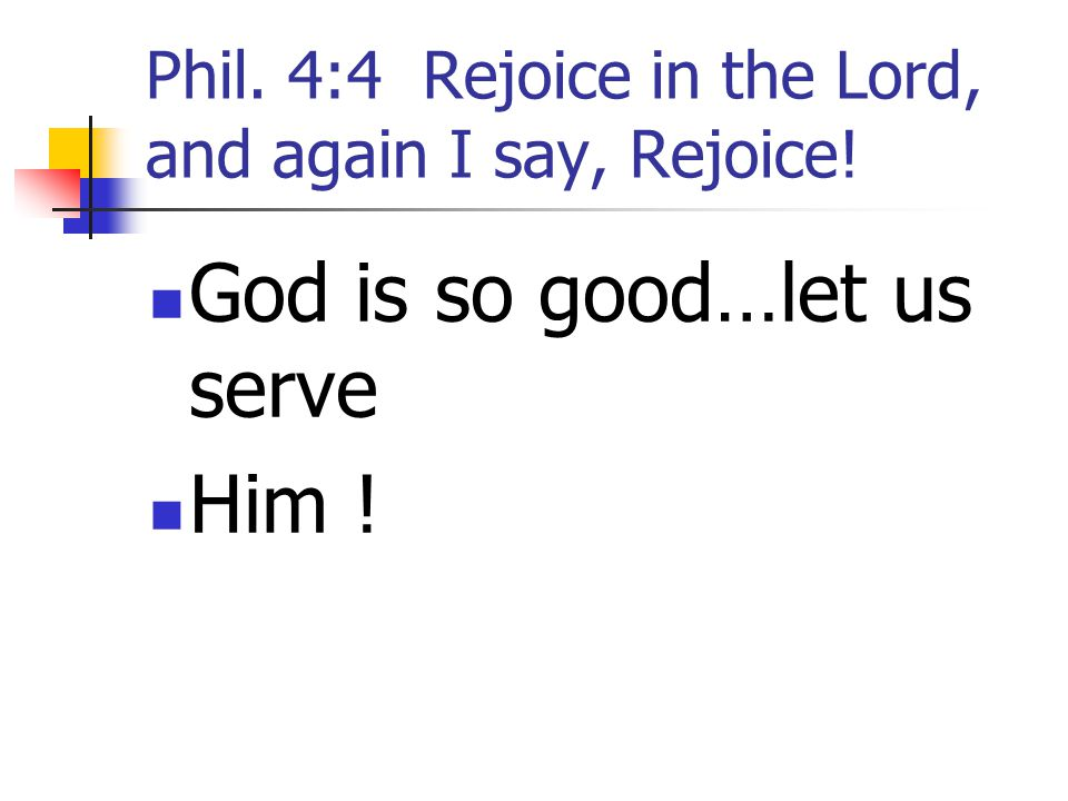 Phil. 4:4 Rejoice in the Lord, and again I say, Rejoice!