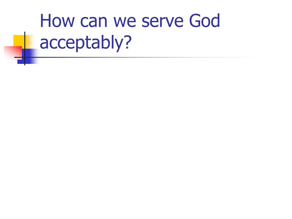 How can we serve God acceptably
