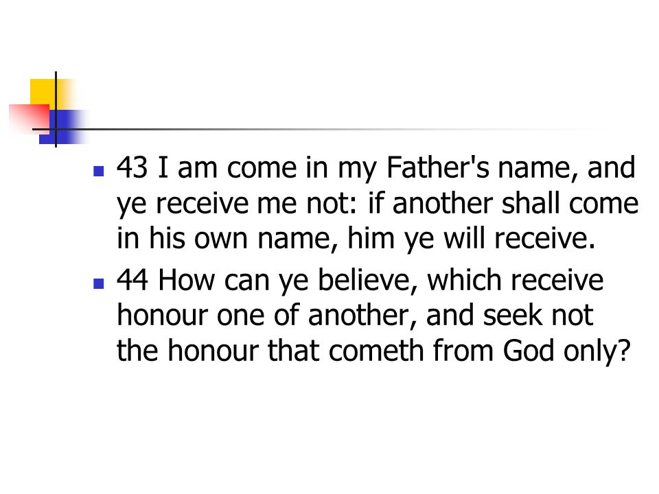 43 I am come in my Father s name, and ye receive me not: if another shall come in his own name, him ye will receive.