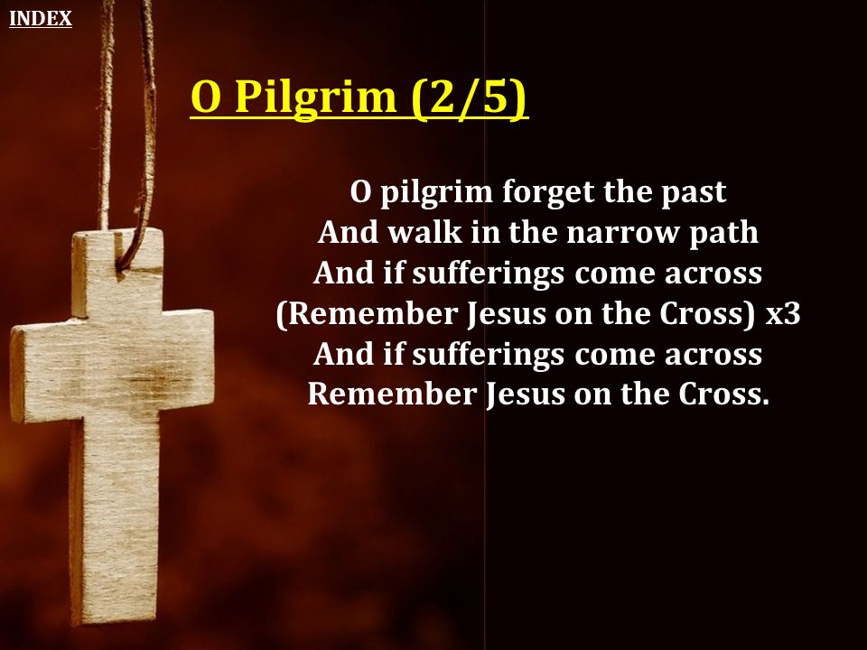 O Pilgrim (2/5) O pilgrim forget the past And walk in the narrow path