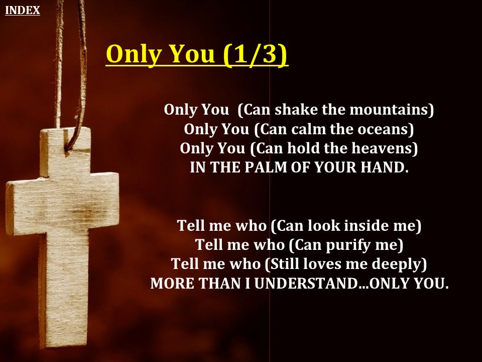 INDEX Only You (1/3) Only You (Can shake the mountains) Only You (Can calm the oceans) Only You (Can hold the heavens) IN THE PALM OF YOUR HAND.