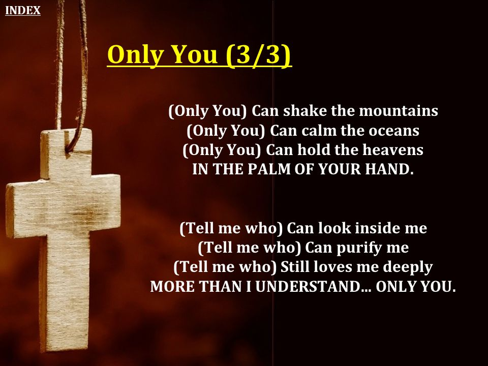INDEX Only You (3/3) (Only You) Can shake the mountains (Only You) Can calm the oceans (Only You) Can hold the heavens IN THE PALM OF YOUR HAND.