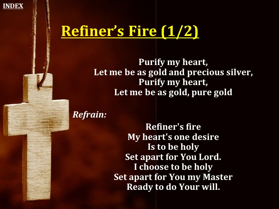 INDEX Refiner's Fire (1/2) Purify my heart, Let me be as gold and precious silver, Purify my heart, Let me be as gold, pure gold.