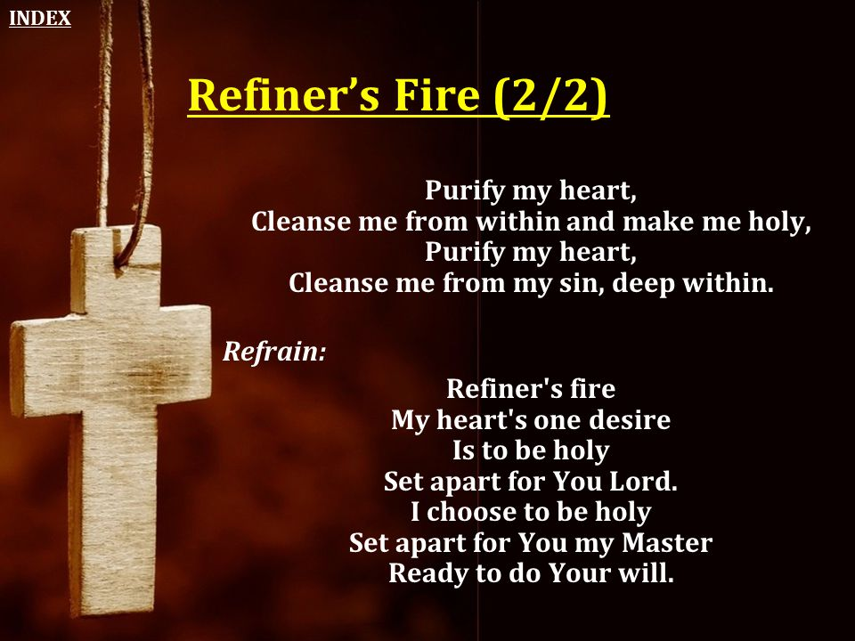 INDEX Refiner's Fire (2/2) Purify my heart, Cleanse me from within and make me holy, Purify my heart, Cleanse me from my sin, deep within.