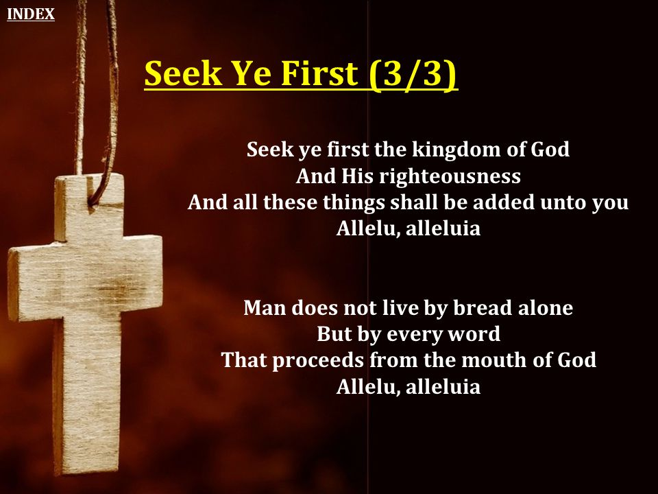 INDEX Seek Ye First (3/3) Seek ye first the kingdom of God And His righteousness And all these things shall be added unto you Allelu, alleluia.