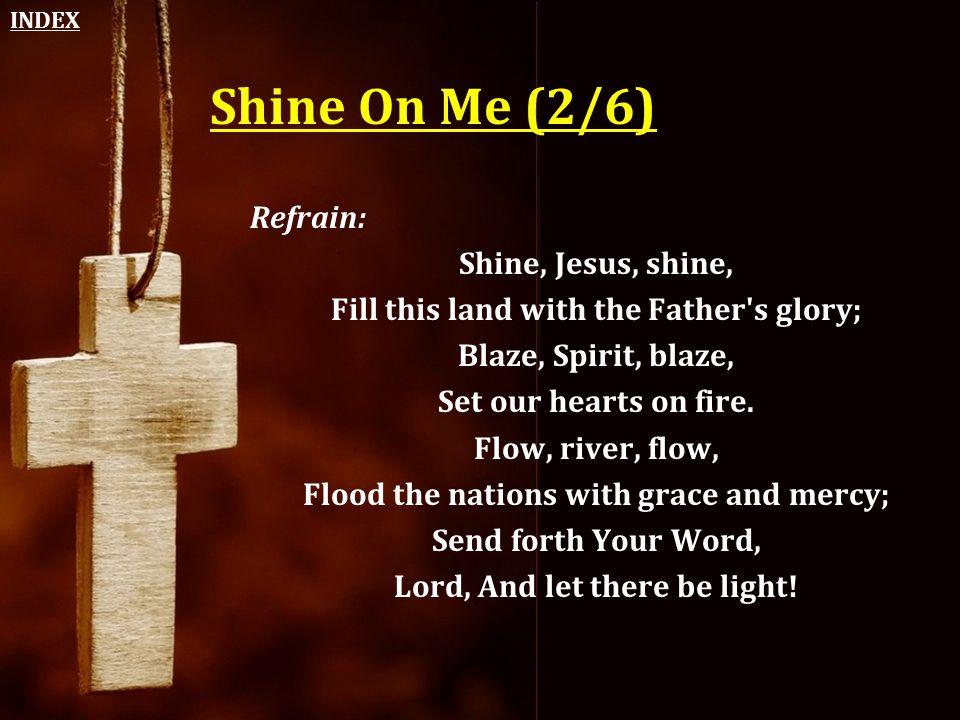 Shine On Me (2/6) Refrain: Shine, Jesus, shine,