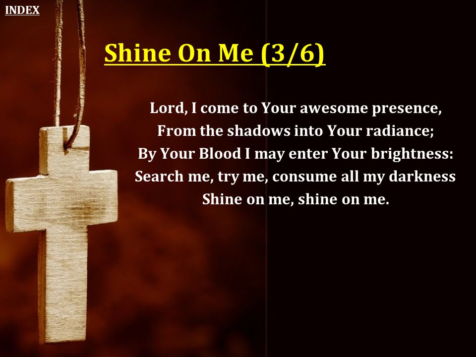 Shine On Me (3/6) Lord, I come to Your awesome presence,