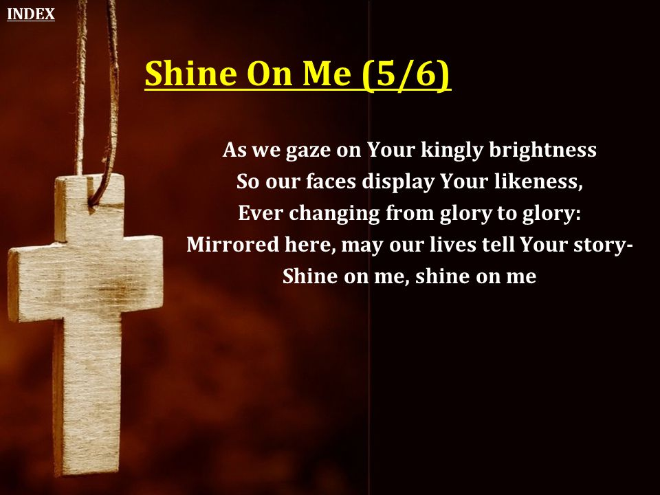 Shine On Me (5/6) As we gaze on Your kingly brightness