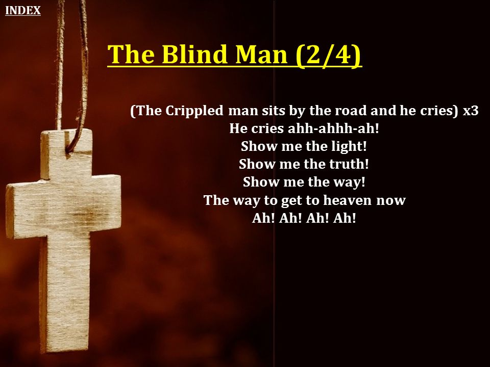 INDEX The Blind Man (2/4) (The Crippled man sits by the road and he cries) x3. He cries ahh-ahhh-ah!