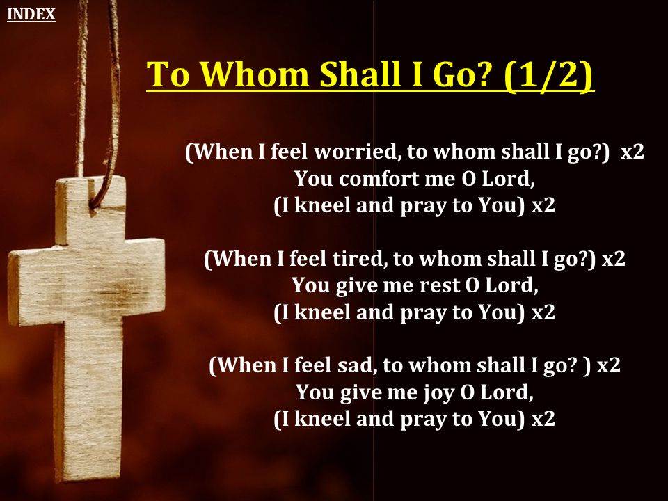 INDEX To Whom Shall I Go (1/2) (When I feel worried, to whom shall I go ) x2 You comfort me O Lord,