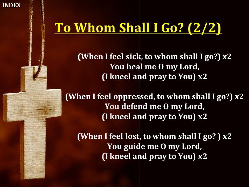 INDEX To Whom Shall I Go (2/2) (When I feel sick, to whom shall I go ) x2 You heal me O my Lord,