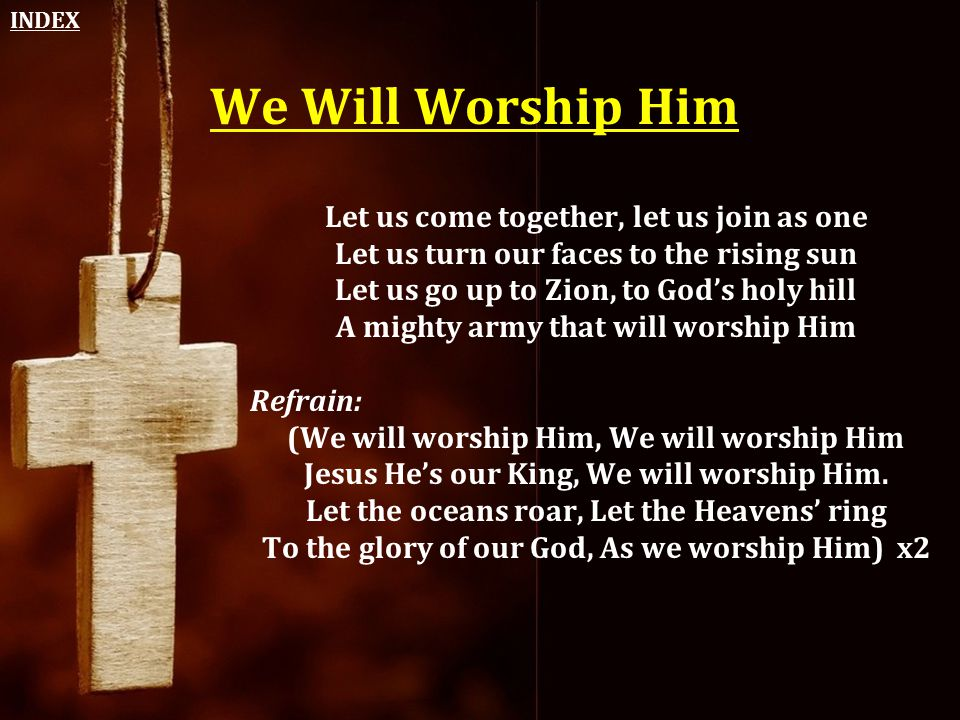 We Will Worship Him Let us come together, let us join as one