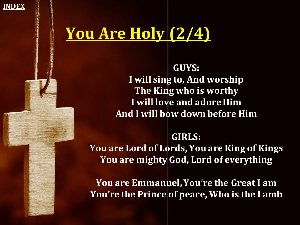 INDEX You Are Holy (2/4) GUYS: I will sing to, And worship The King who is worthy I will love and adore Him And I will bow down before Him.