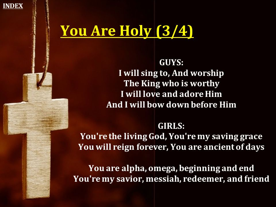 INDEX You Are Holy (3/4) GUYS: I will sing to, And worship The King who is worthy I will love and adore Him And I will bow down before Him.
