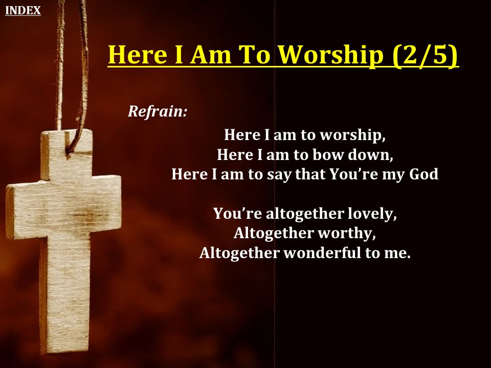 Here I Am To Worship (2/5) Refrain: