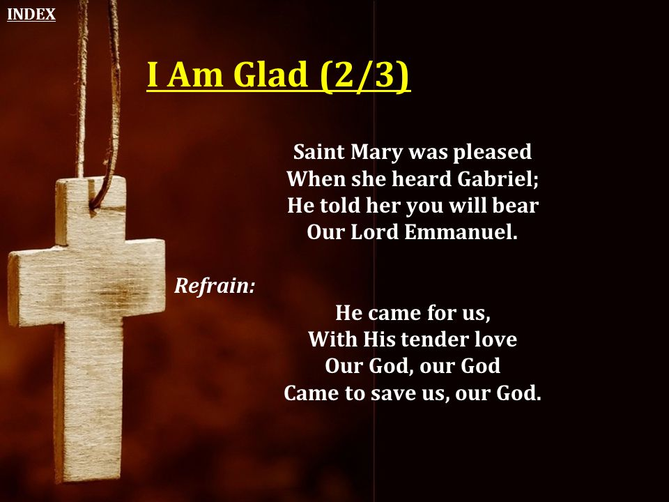 INDEX I Am Glad (2/3) Saint Mary was pleased When she heard Gabriel; He told her you will bear Our Lord Emmanuel.