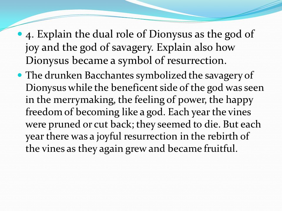 4. Explain the dual role of Dionysus as the god of joy and the god of savagery. Explain also how Dionysus became a symbol of resurrection.