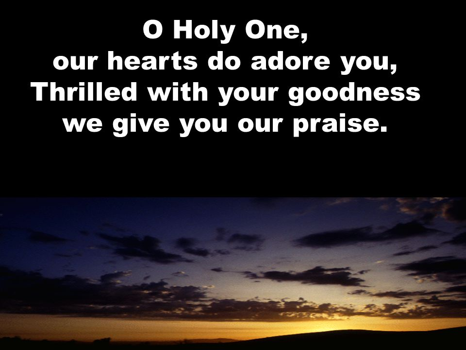O Holy One, our hearts do adore you, Thrilled with your goodness we give you our praise.
