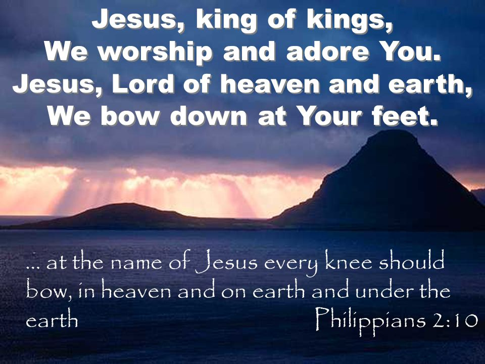 Jesus, king of kings, We worship and adore You