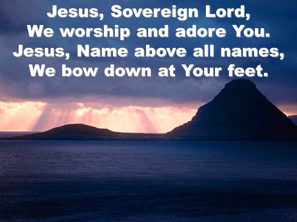 Jesus, Sovereign Lord, We worship and adore You