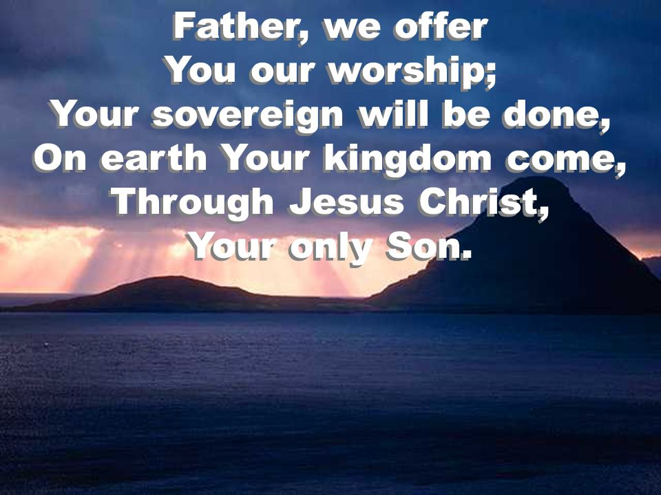 Father, we offer You our worship; Your sovereign will be done, On earth Your kingdom come, Through Jesus Christ, Your only Son.